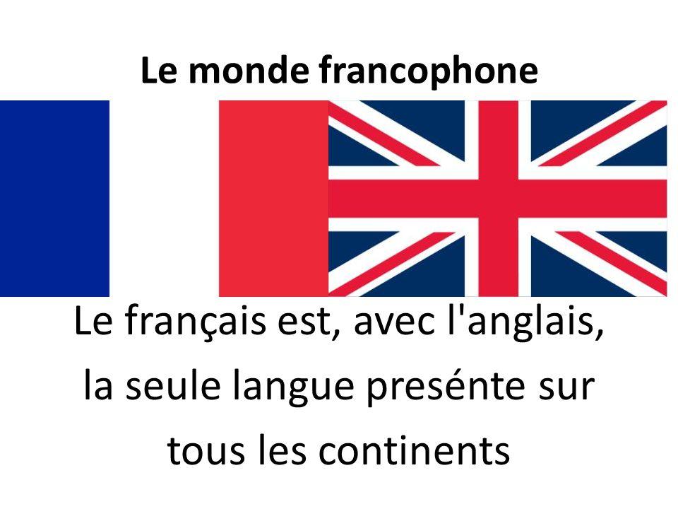 Le monde francophone Le français est, avec l'anglais, la seule langue presénte sur tous les continents