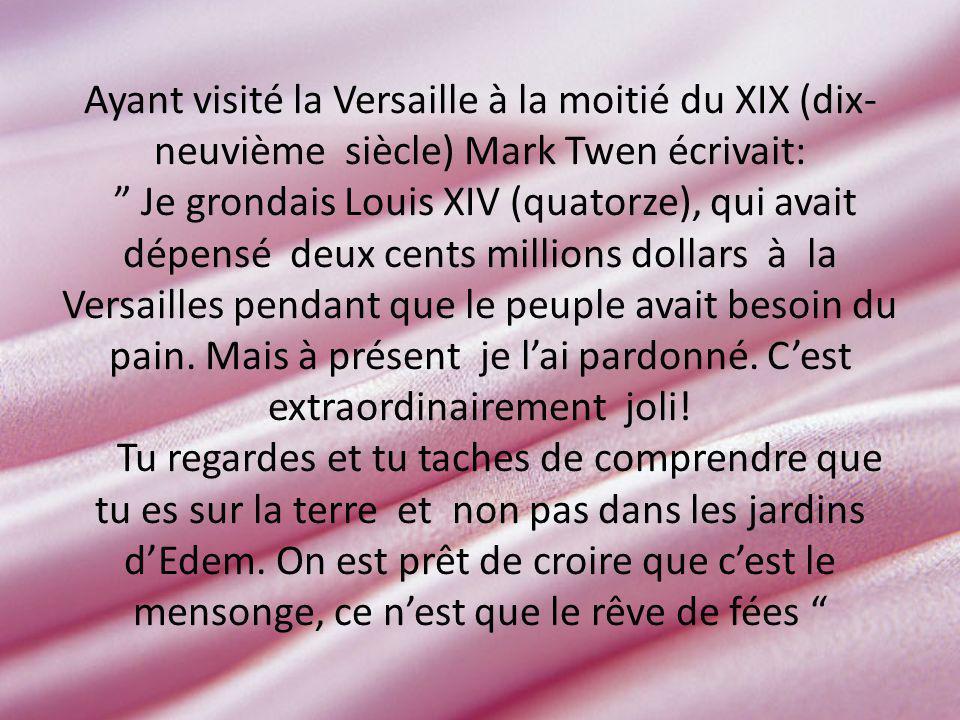 Ayant visité la Versaille à la moitié du XIX (dix- neuvième siècle) Mark Twen écrivait: Je grondais Louis XIV (quatorze), qui avait dépensé deux cents millions dollars à la Versailles pendant que le peuple avait besoin du pain.