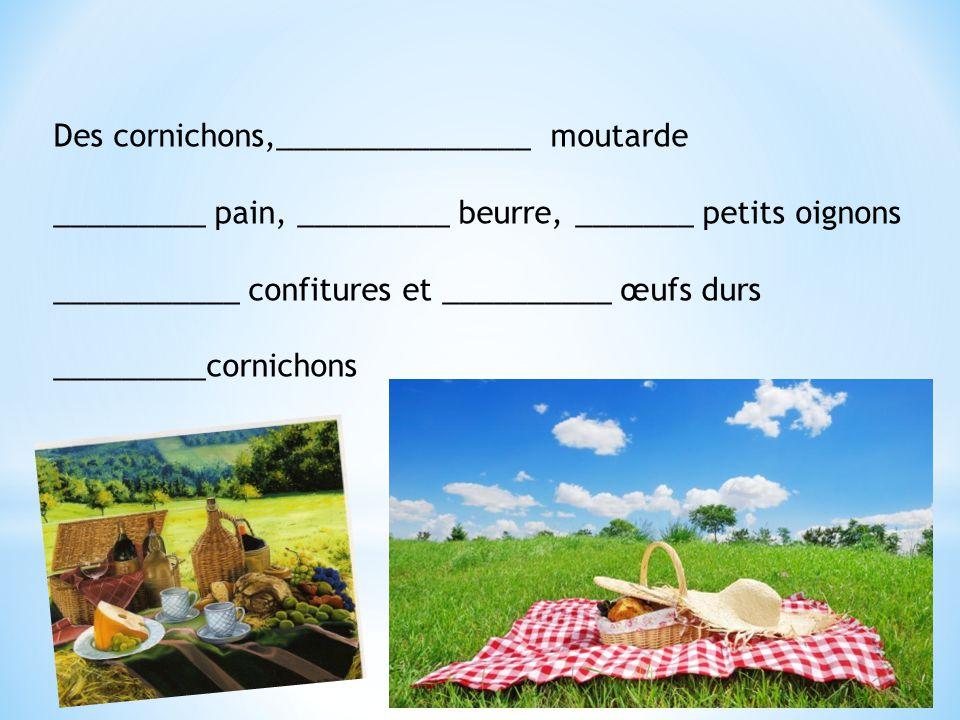 Des cornichons,_______________ moutarde _________ pain, _________ beurre, _______ petits oignons ___________ confitures et __________ œufs durs ______