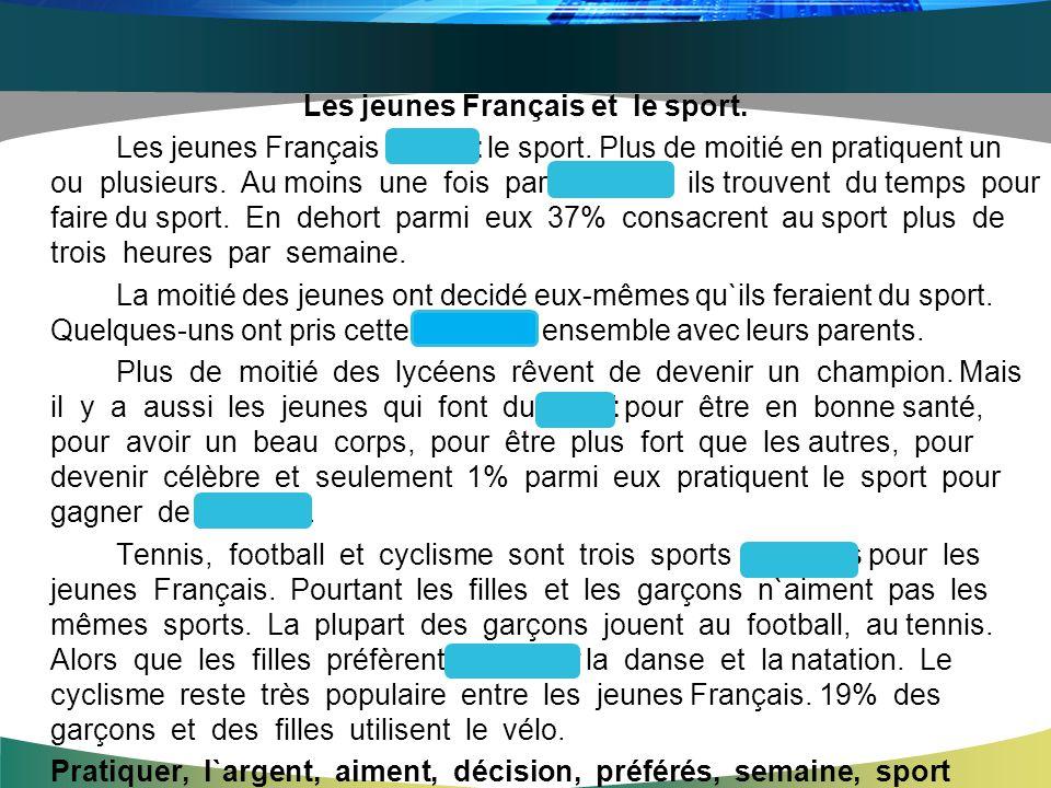 Les jeunes Français et le sport. Les jeunes Français aiment le sport. Plus de moitié en pratiquent un ou plusieurs. Au moins une fois par semaine ils