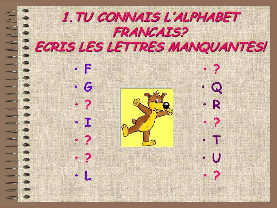 1.TU CONNAIS LALPHABET FRANCAIS? ECRIS LES LETTRES MANQUANTES! F G ? I ? L ? Q R ? T U ?
