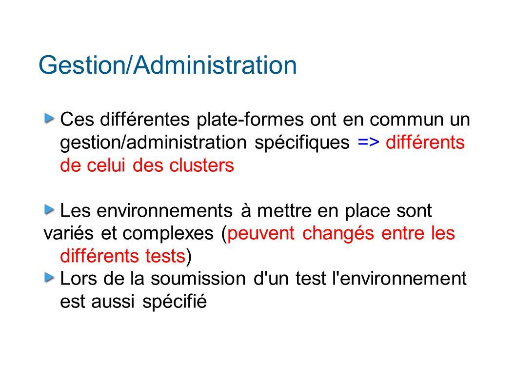 Gestion/Administration Ces différentes plate-formes ont en commun un gestion/administration spécifiques => différents de celui des clusters Les environnements à mettre en place sont variés et complexes (peuvent changés entre les différents tests) Lors de la soumission d un test l environnement est aussi spécifié