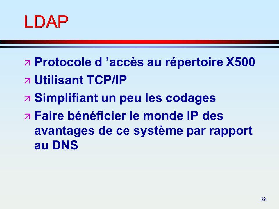 -39- LDAP ä Protocole d accès au répertoire X500 ä Utilisant TCP/IP ä Simplifiant un peu les codages ä Faire bénéficier le monde IP des avantages de c