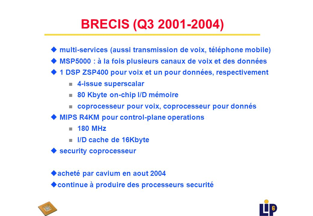 Bay Microsystems (début 2001 - ??) u Peu d information u couches 3-7 à 10 GB/sec u VLIW avec DRAM u 166 MHz uupdate Montego OC-192 processor uworks wi