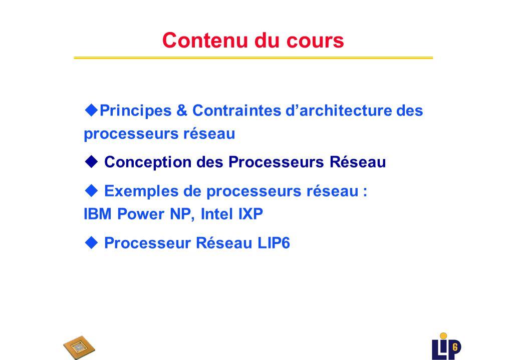 Contenu du cours uPrincipes & Contraintes darchitecture des processeurs réseau u Conception des Processeurs Réseau u Exemples de processeurs réseau : IBM Power NP, Intel IXP u Processeur Réseau LIP6