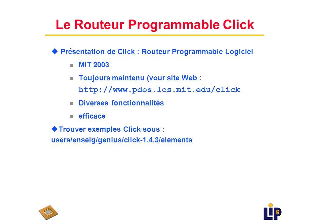 Le Routeur Programmable Click u Présentation de Click : Routeur Programmable Logiciel n MIT 2003 Toujours maintenu (vour site Web : http://www.pdos.lcs.mit.edu/click n Diverses fonctionnalités n efficace uTrouver exemples Click sous : users/enseig/genius/click-1.4.3/elements