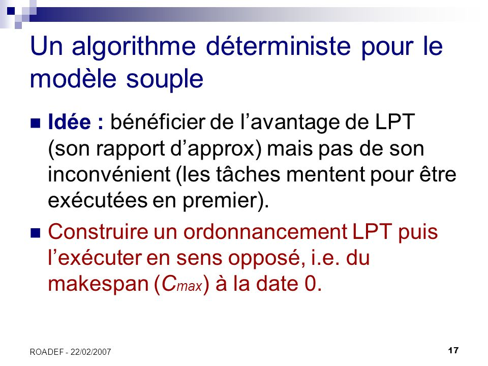 17 ROADEF - 22/02/2007 Un algorithme déterministe pour le modèle souple Idée : bénéficier de lavantage de LPT (son rapport dapprox) mais pas de son in