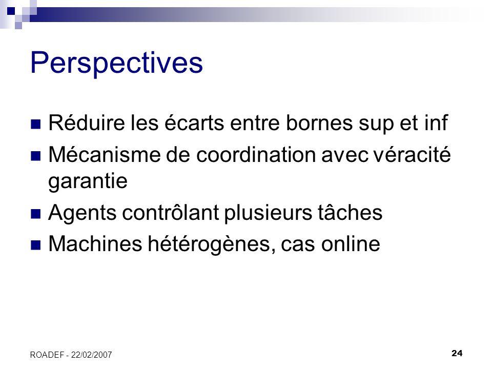 24 ROADEF - 22/02/2007 Perspectives Réduire les écarts entre bornes sup et inf Mécanisme de coordination avec véracité garantie Agents contrôlant plus