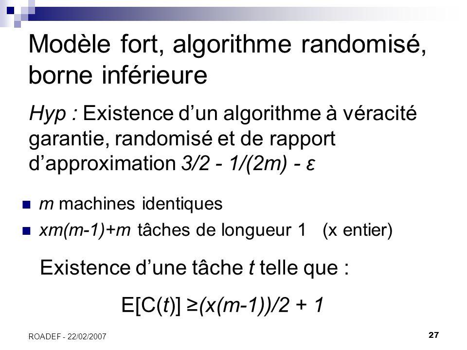 27 ROADEF - 22/02/2007 Modèle fort, algorithme randomisé, borne inférieure m machines identiques xm(m-1)+m tâches de longueur 1 (x entier) Existence d