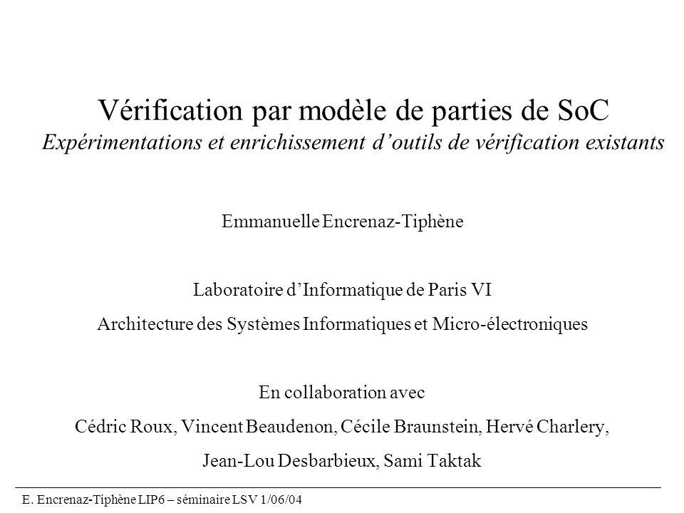 E. Encrenaz-Tiphène LIP6 – séminaire LSV 1/06/04 Vérification par modèle de parties de SoC Expérimentations et enrichissement doutils de vérification
