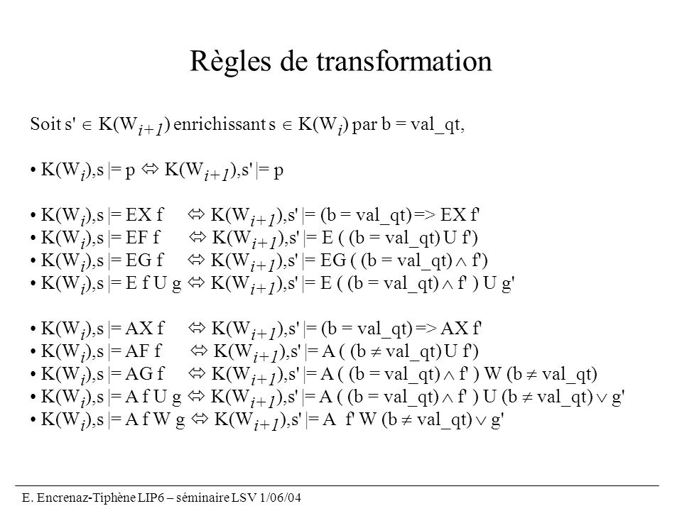 E. Encrenaz-Tiphène LIP6 – séminaire LSV 1/06/04 Règles de transformation Soit s' K(W i+1 ) enrichissant s K(W i ) par b = val_qt, K(W i ),s |= p K(W