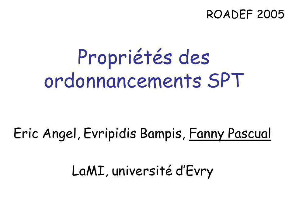 Propriétés des ordonnancements SPT Eric Angel, Evripidis Bampis, Fanny Pascual LaMI, université dEvry ROADEF 2005