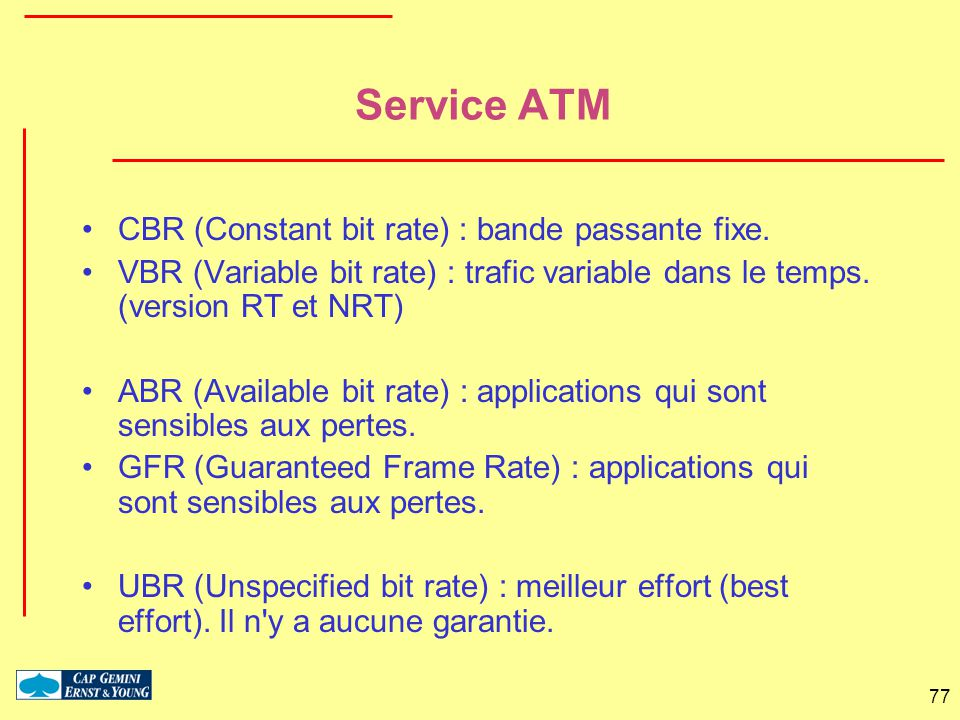 77 Service ATM CBR (Constant bit rate) : bande passante fixe. VBR (Variable bit rate) : trafic variable dans le temps. (version RT et NRT) ABR (Availa