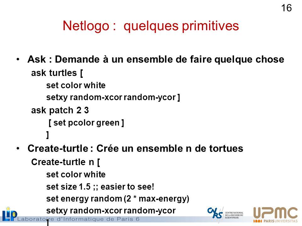 16 Netlogo : quelques primitives Ask : Demande à un ensemble de faire quelque chose ask turtles [ set color white setxy random-xcor random-ycor ] ask patch 2 3 [ set pcolor green ] ] Create-turtle : Crée un ensemble n de tortues Create-turtle n [ set color white set size 1.5 ;; easier to see.