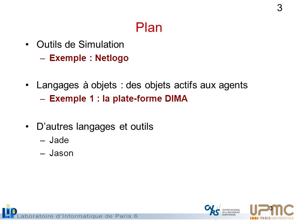 3 Plan Outils de Simulation –Exemple : Netlogo Langages à objets : des objets actifs aux agents –Exemple 1 : la plate-forme DIMA Dautres langages et outils –Jade –Jason 3