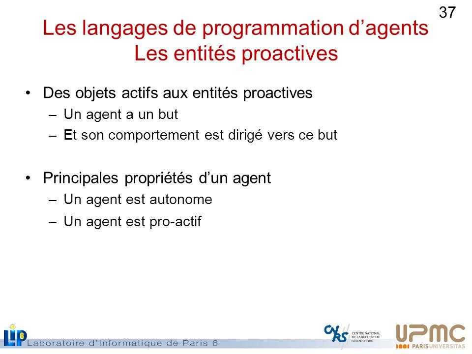 37 Les langages de programmation dagents Les entités proactives Des objets actifs aux entités proactives –Un agent a un but –Et son comportement est dirigé vers ce but Principales propriétés dun agent –Un agent est autonome –Un agent est pro-actif