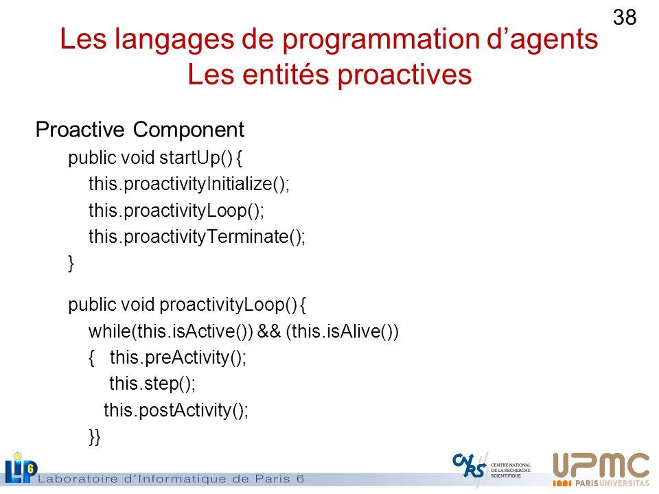 38 Les langages de programmation dagents Les entités proactives Proactive Component public void startUp() { this.proactivityInitialize(); this.proactivityLoop(); this.proactivityTerminate(); } public void proactivityLoop() { while(this.isActive()) && (this.isAlive()) { this.preActivity(); this.step(); this.postActivity(); }}