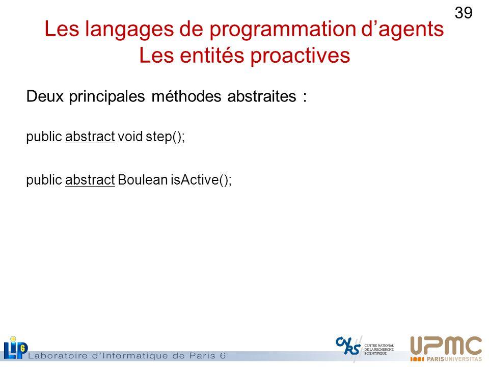 39 Les langages de programmation dagents Les entités proactives Deux principales méthodes abstraites : public abstract void step(); public abstract Boulean isActive();