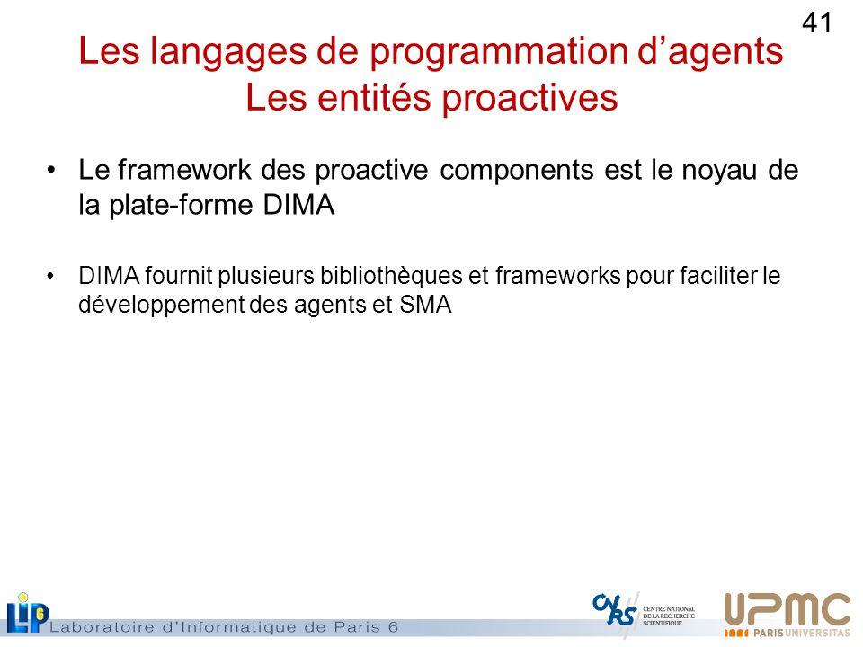 41 Les langages de programmation dagents Les entités proactives Le framework des proactive components est le noyau de la plate-forme DIMA DIMA fournit plusieurs bibliothèques et frameworks pour faciliter le développement des agents et SMA