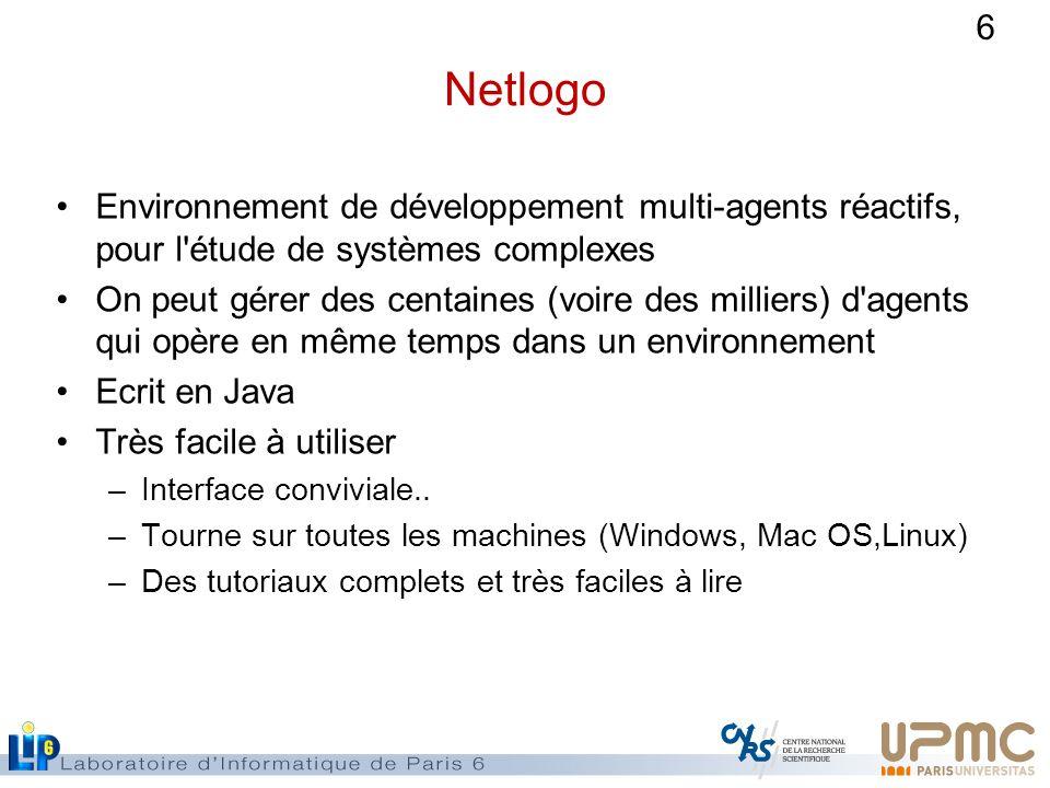 6 Netlogo Environnement de développement multi-agents réactifs, pour l étude de systèmes complexes On peut gérer des centaines (voire des milliers) d agents qui opère en même temps dans un environnement Ecrit en Java Très facile à utiliser –Interface conviviale..