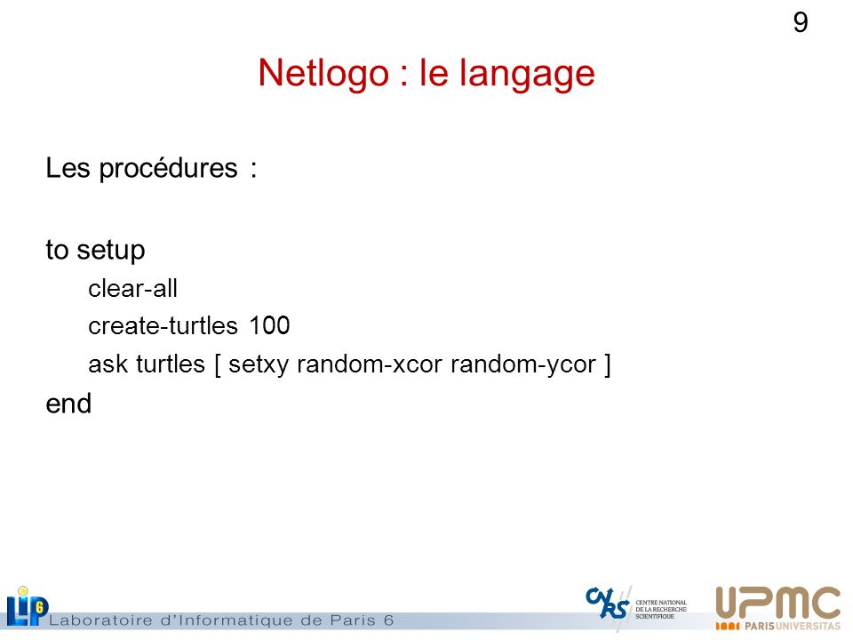 9 Netlogo : le langage Les procédures : to setup clear-all create-turtles 100 ask turtles [ setxy random-xcor random-ycor ] end