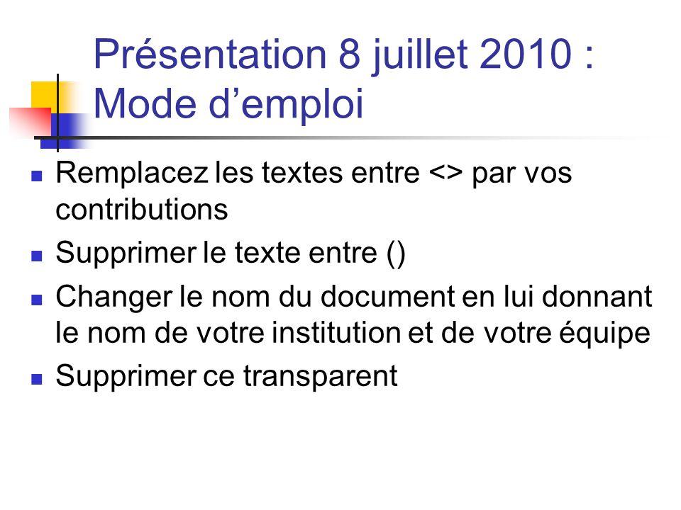 Présentation 8 juillet 2010 : Mode demploi Remplacez les textes entre <> par vos contributions Supprimer le texte entre () Changer le nom du document en lui donnant le nom de votre institution et de votre équipe Supprimer ce transparent