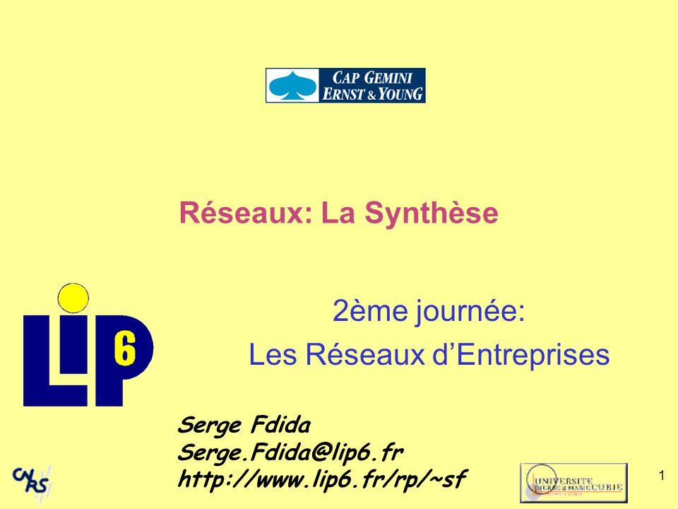 1 Réseaux: La Synthèse 2ème journée: Les Réseaux dEntreprises Serge Fdida Serge.Fdida@lip6.fr http://www.lip6.fr/rp/~sf