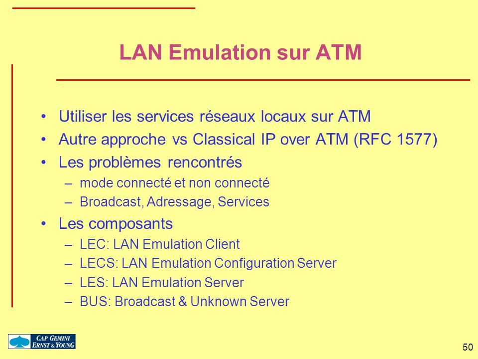 50 LAN Emulation sur ATM Utiliser les services réseaux locaux sur ATM Autre approche vs Classical IP over ATM (RFC 1577) Les problèmes rencontrés –mod
