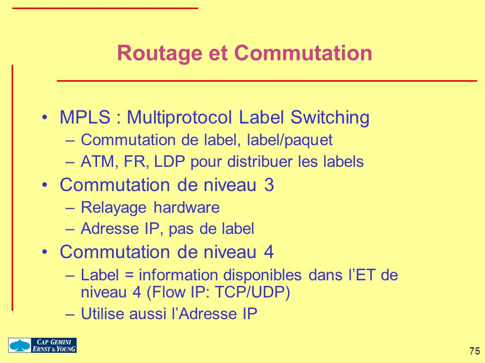 75 Routage et Commutation MPLS : Multiprotocol Label Switching –Commutation de label, label/paquet –ATM, FR, LDP pour distribuer les labels Commutatio