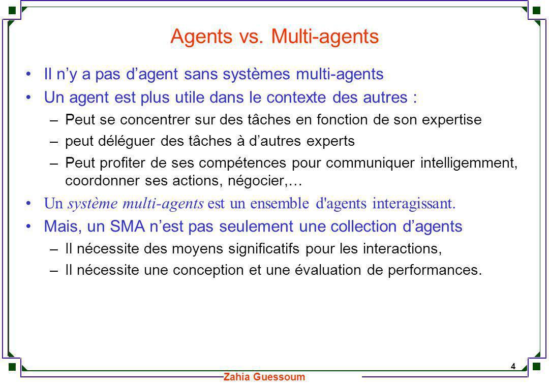 5 Zahia Guessoum Systèmes Multi-agents Un tel système repose sur des modèles diversifiés : –modèles d agents, –modèles d interactions (basés sur des langages de communication tels que KQML et ACL,..) –modèles organisationnels (représentant les propriétés globales de la société d agents).