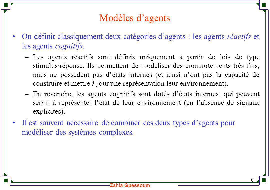 7 Zahia Guessoum Modèles dinteraction Un système multi-agents se distingue dun ensemble dagents indépendants par le fait que les agents interagissent en vue de réaliser conjointement une tâche globale, ou datteindre conjointement un but particulier (voir Briot & Demazeau (2001)).