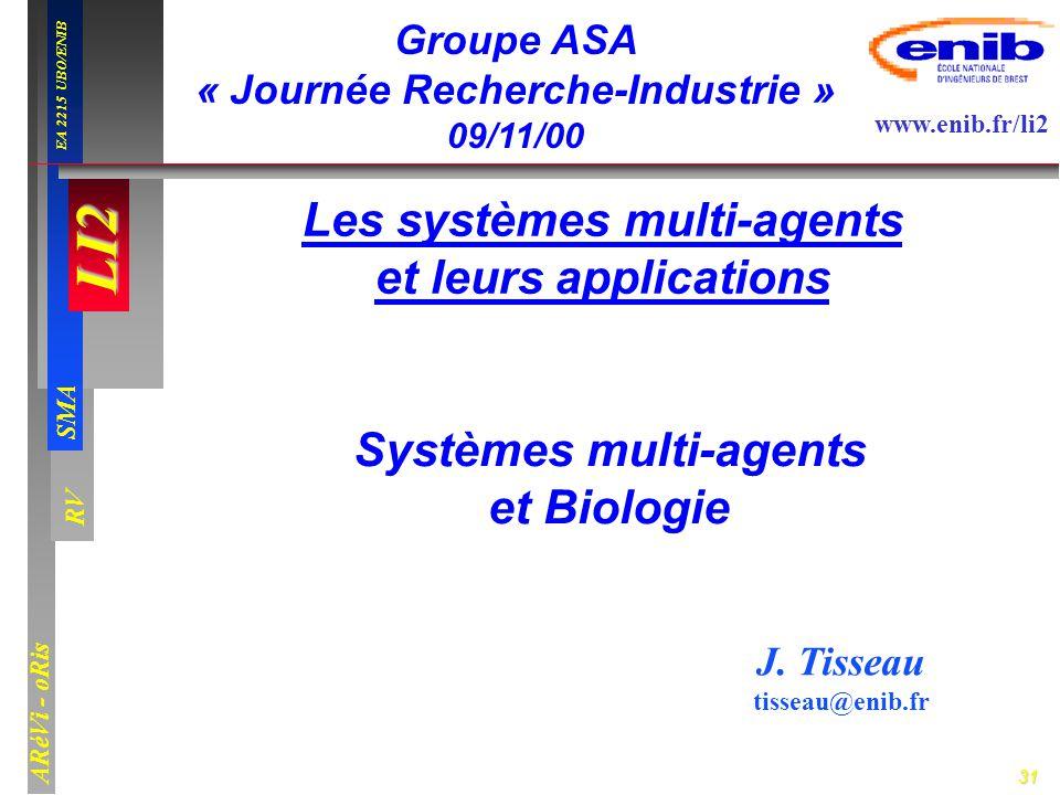 31 LI2 SMA EA 2215 UBO/ENIB ARéVi - oRis www.enib.fr/li2 RV Systèmes multi-agents et Biologie Groupe ASA « Journée Recherche-Industrie » 09/11/00 J. T