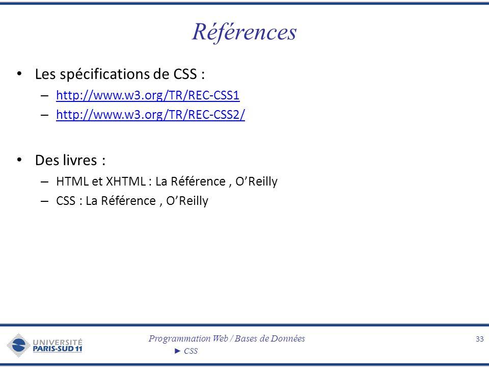 Programmation Web / Bases de Données CSS Références Les spécifications de CSS : – http://www.w3.org/TR/REC-CSS1 http://www.w3.org/TR/REC-CSS1 – http:/