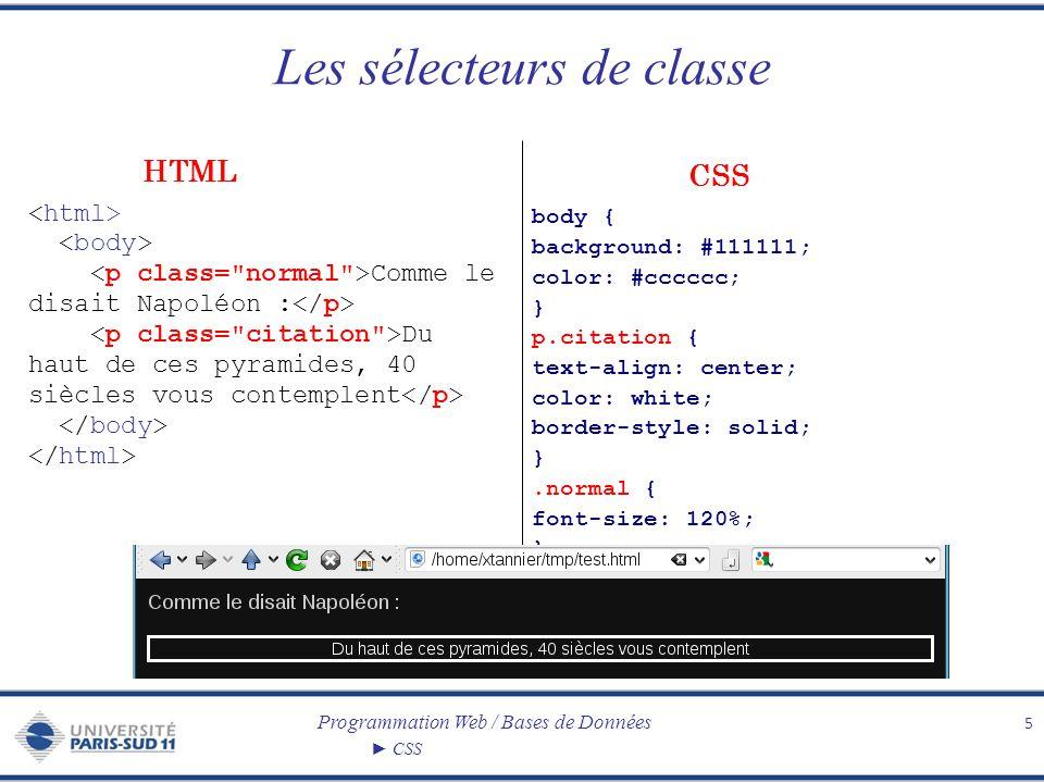 Programmation Web / Bases de Données CSS Les sélecteurs didentifiant 6 body { background: black; color: white; } p#citation { width: 50%; border-style: solid; background: blue; } #normal { font-size: 120%; } Comme le disait Napoléon : Et il vous suffira de dire : J étais à Austerlitz pour que l on vous réponde : Voilà un brave ! CSS HTML