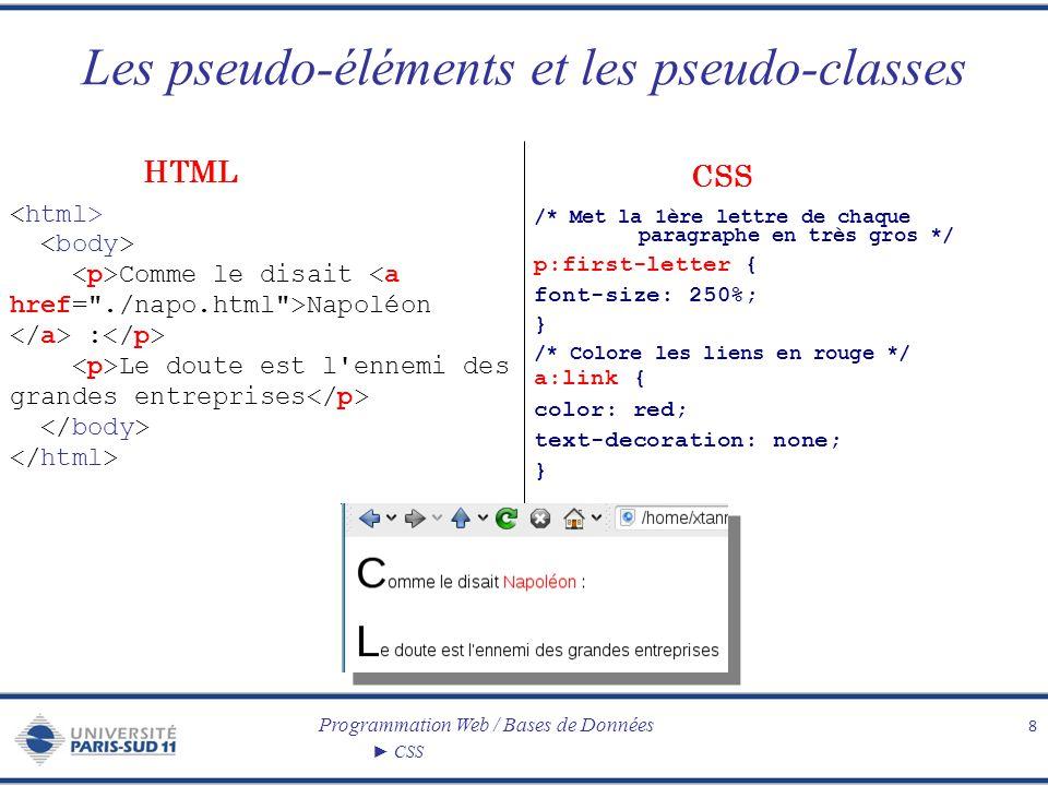 Programmation Web / Bases de Données CSS Les pseudo-éléments et les pseudo-classes Pseudo-éléments – :first-letterpremière lettre de l élément – :first-linepremière ligne de l élément – :beforeinsérer un contenu avant l élément – :after insérer un contenu après l élément Pseudo-classes – :linklien – :visitedlien déjà visité – :hoverélément survolé – :focusélément ayant le focus – :activelien activé (cliqué) 9 à utiliser dans cet ordre .
