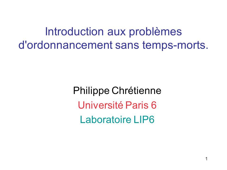1 Introduction aux problèmes d'ordonnancement sans temps-morts. Philippe Chrétienne Université Paris 6 Laboratoire LIP6