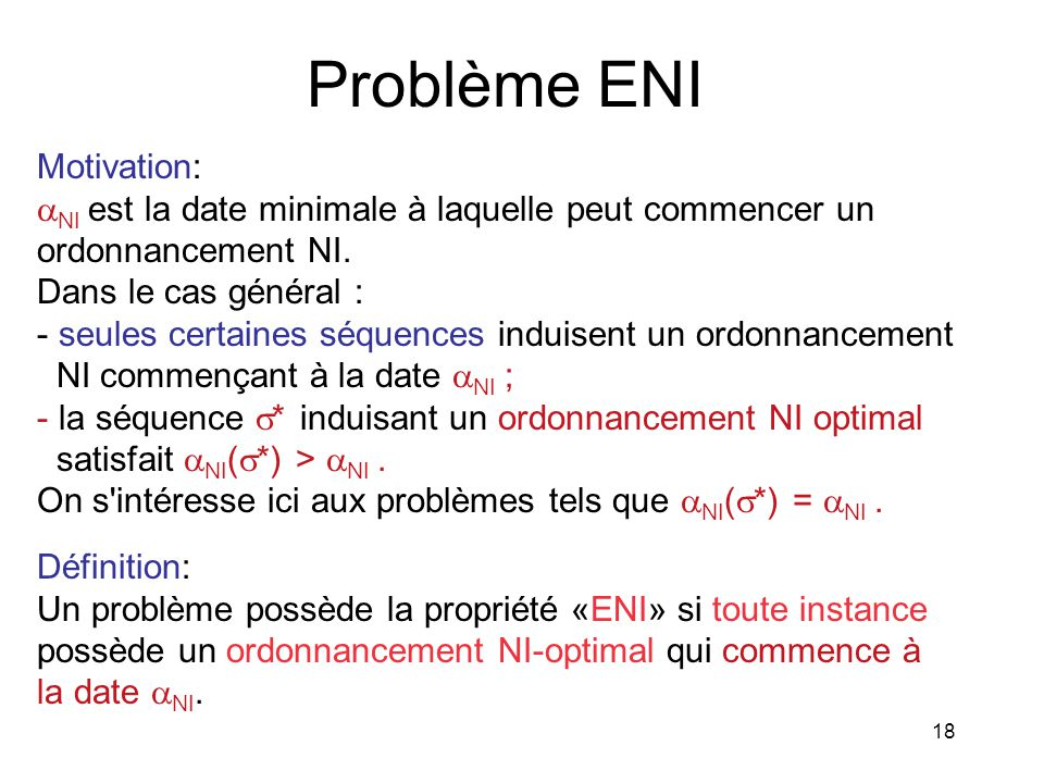 18 Problème ENI Définition: Un problème possède la propriété «ENI» si toute instance possède un ordonnancement NI-optimal qui commence à la date NI. M