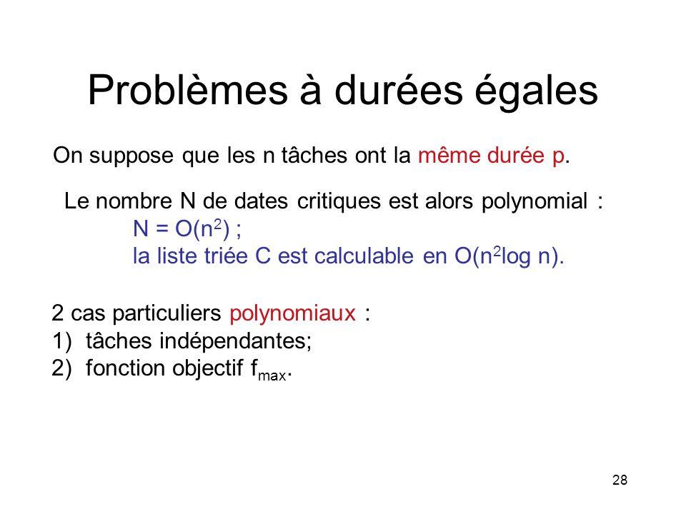 28 Problèmes à durées égales On suppose que les n tâches ont la même durée p. Le nombre N de dates critiques est alors polynomial : N = O(n 2 ) ; la l