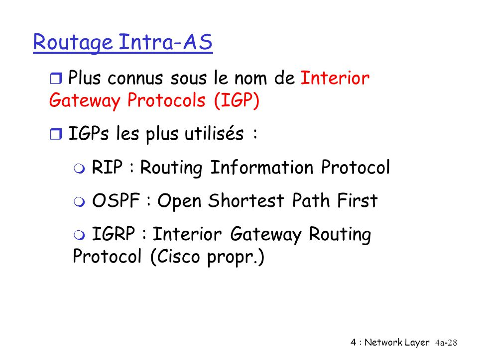 4 : Network Layer4a-28 Routage Intra-AS r Plus connus sous le nom de Interior Gateway Protocols (IGP) r IGPs les plus utilisés : m RIP : Routing Infor
