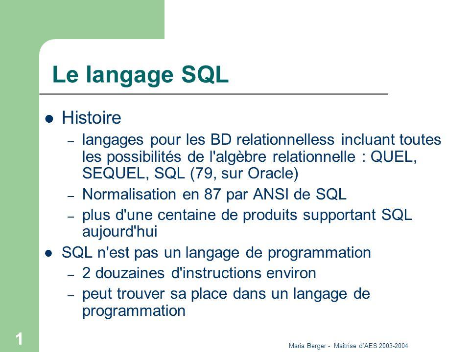 Maria Berger - Maîtrise d AES 2003-2004 2 Caractéristiques SQL assure l indépendance des données SQL est un langage déclaratif (par opposition à procédural) Mode interactif ou programmé – interactif : instruction SQL tapée directement, instantanément traitée – à l intérieur d un pgm : appel de SQL dans un pgm en C,...