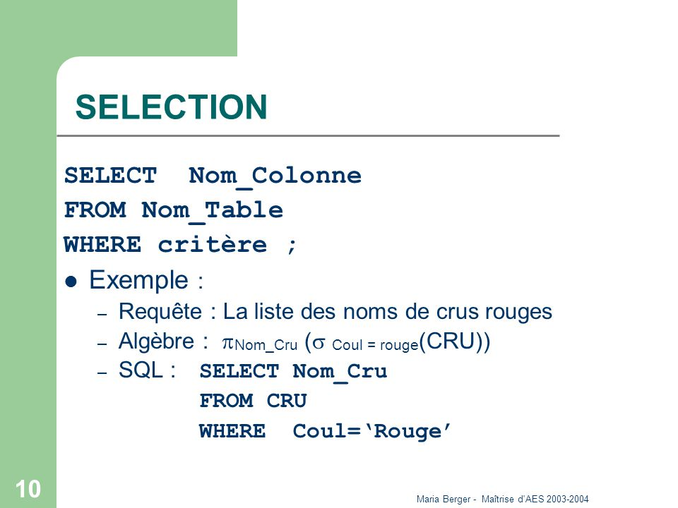 Maria Berger - Maîtrise d AES 2003-2004 10 SELECTION SELECT Nom_Colonne FROM Nom_Table WHERE critère ; Exemple : – Requête : La liste des noms de crus rouges – Algèbre : Nom_Cru ( Coul = rouge (CRU)) – SQL : SELECT Nom_Cru FROM CRU WHERE Coul=Rouge