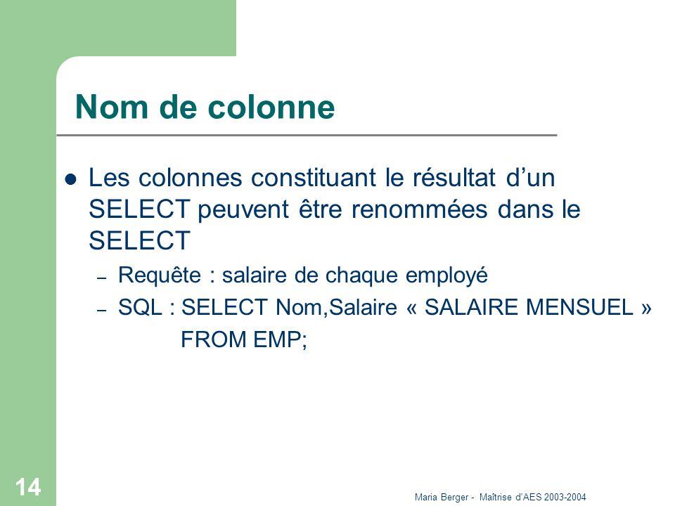 Maria Berger - Maîtrise d'AES 2003-2004 14 Nom de colonne Les colonnes constituant le résultat dun SELECT peuvent être renommées dans le SELECT – Requ