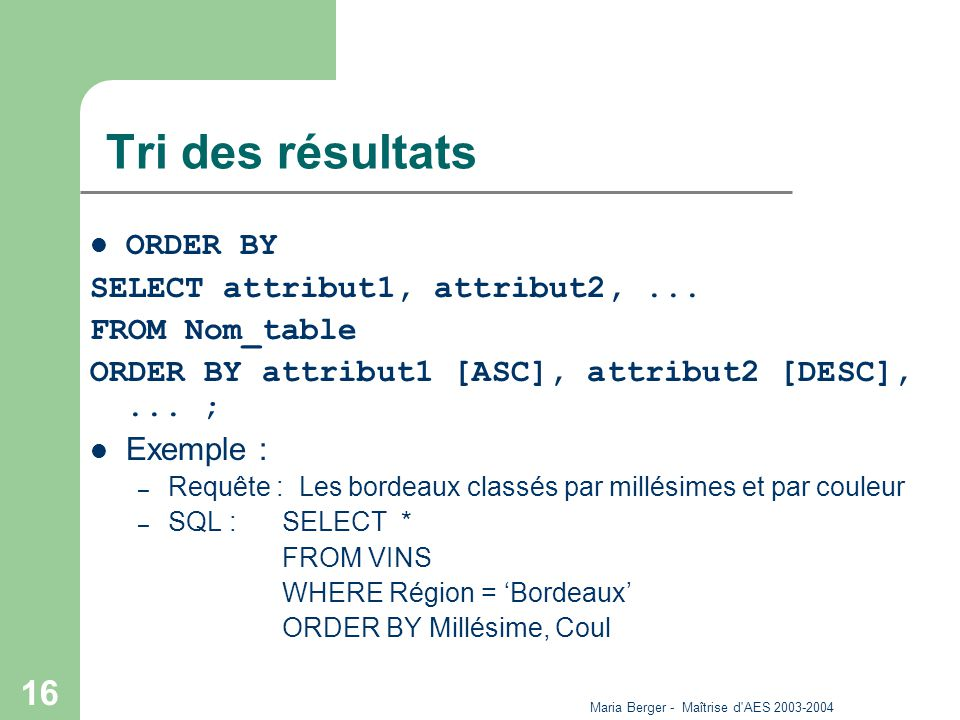 Maria Berger - Maîtrise d'AES 2003-2004 16 Tri des résultats ORDER BY SELECT attribut1, attribut2,... FROM Nom_table ORDER BY attribut1 [ASC], attribu