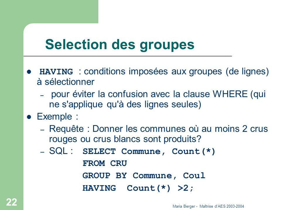 Maria Berger - Maîtrise d'AES 2003-2004 22 Selection des groupes HAVING : conditions imposées aux groupes (de lignes) à sélectionner – pour éviter la
