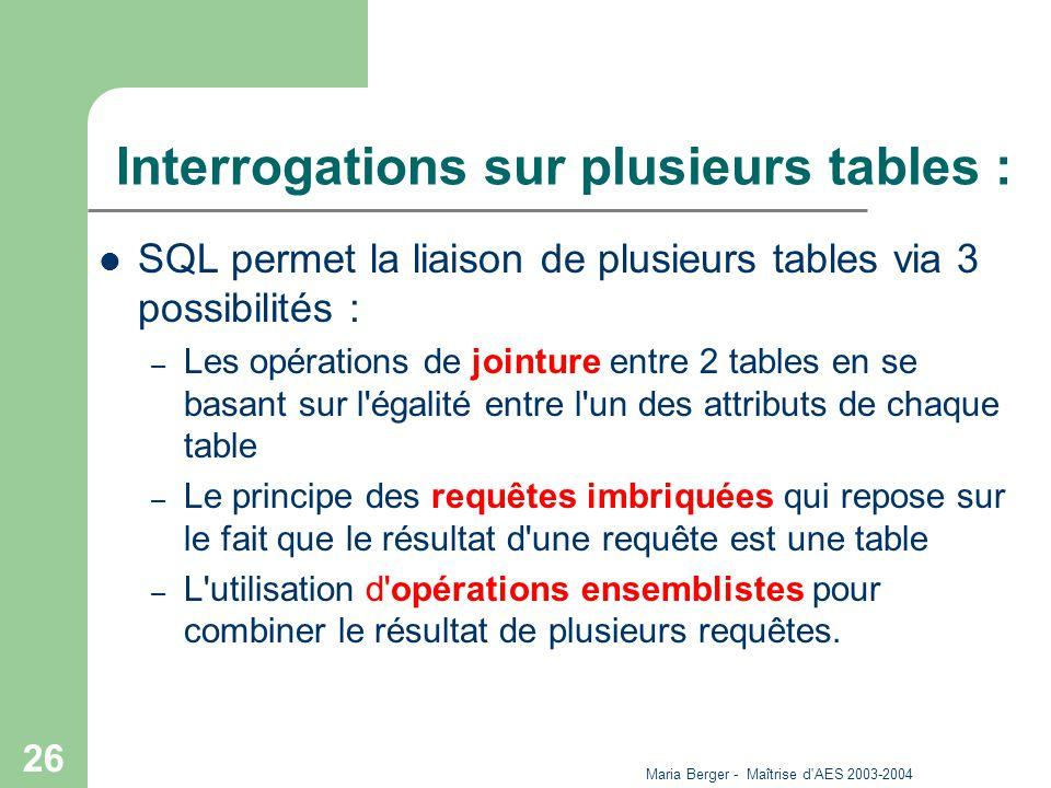 Maria Berger - Maîtrise d'AES 2003-2004 26 Interrogations sur plusieurs tables : SQL permet la liaison de plusieurs tables via 3 possibilités : – Les