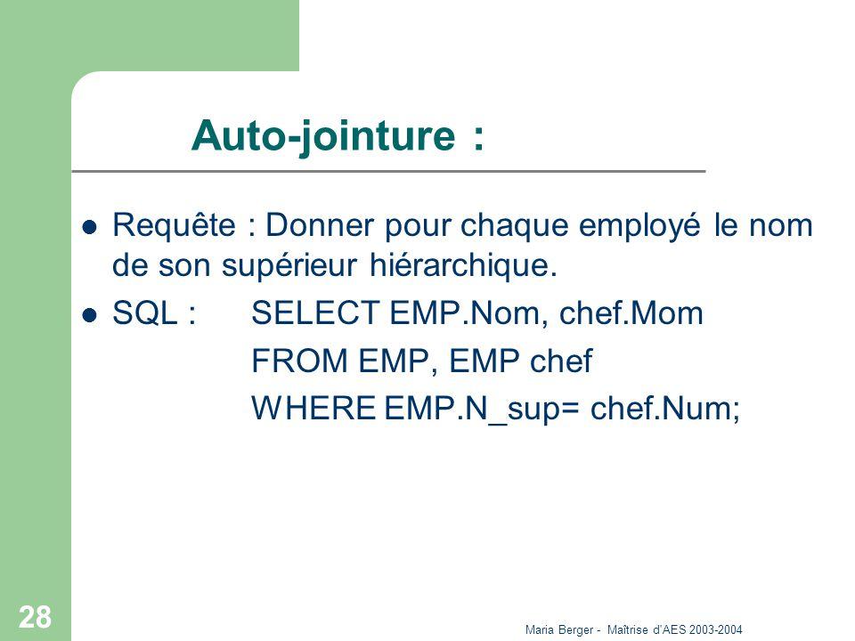 Maria Berger - Maîtrise d'AES 2003-2004 28 Auto-jointure : Requête : Donner pour chaque employé le nom de son supérieur hiérarchique. SQL : SELECT EMP