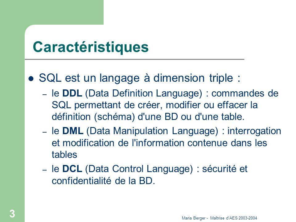 Maria Berger - Maîtrise d'AES 2003-2004 3 Caractéristiques SQL est un langage à dimension triple : – le DDL (Data Definition Language) : commandes de