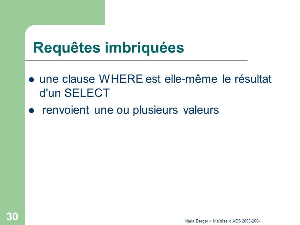 Maria Berger - Maîtrise d'AES 2003-2004 30 Requêtes imbriquées une clause WHERE est elle-même le résultat d'un SELECT renvoient une ou plusieurs valeu