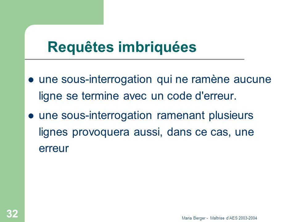 Maria Berger - Maîtrise d'AES 2003-2004 32 Requêtes imbriquées une sous-interrogation qui ne ramène aucune ligne se termine avec un code d'erreur. une