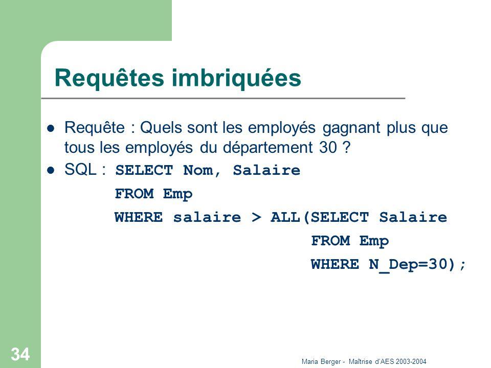 Maria Berger - Maîtrise d'AES 2003-2004 34 Requêtes imbriquées Requête : Quels sont les employés gagnant plus que tous les employés du département 30